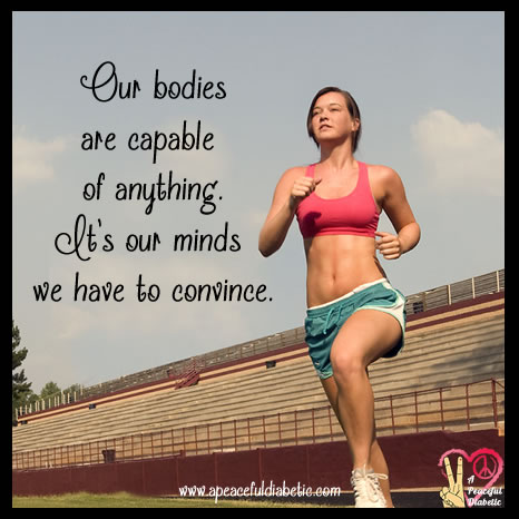 our bodies are capable of anything its our minds we have to convince