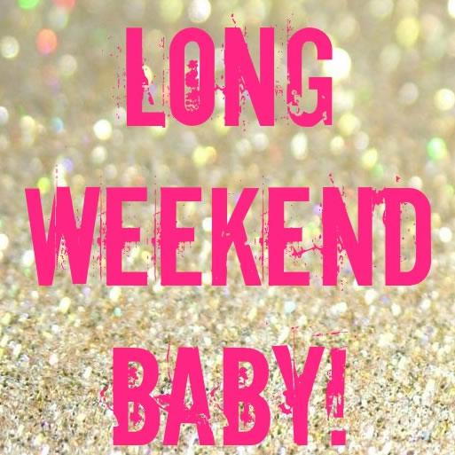 long weekend baby!