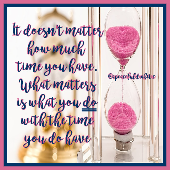 it-doesnt-matter-how-much-time-you-have-what-matters-is-what-you-do-with-the-time-you-have